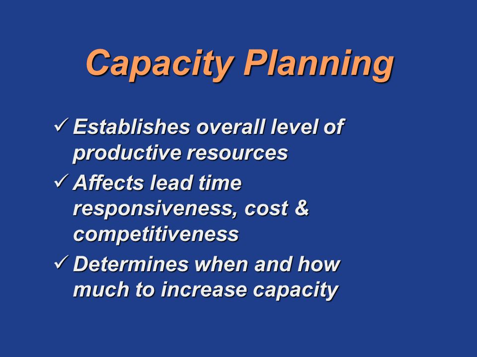 Capacity Planning Establishes overall level of productive resources