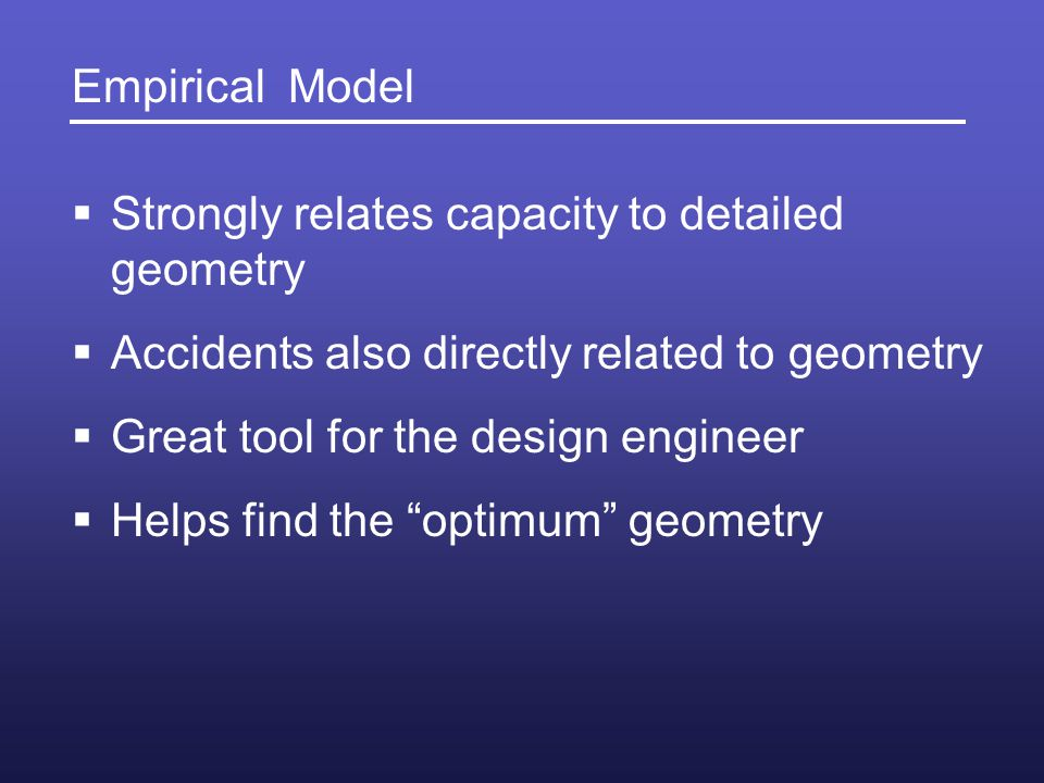 Empirical Model Strongly relates capacity to detailed geometry. Accidents also directly related to geometry.