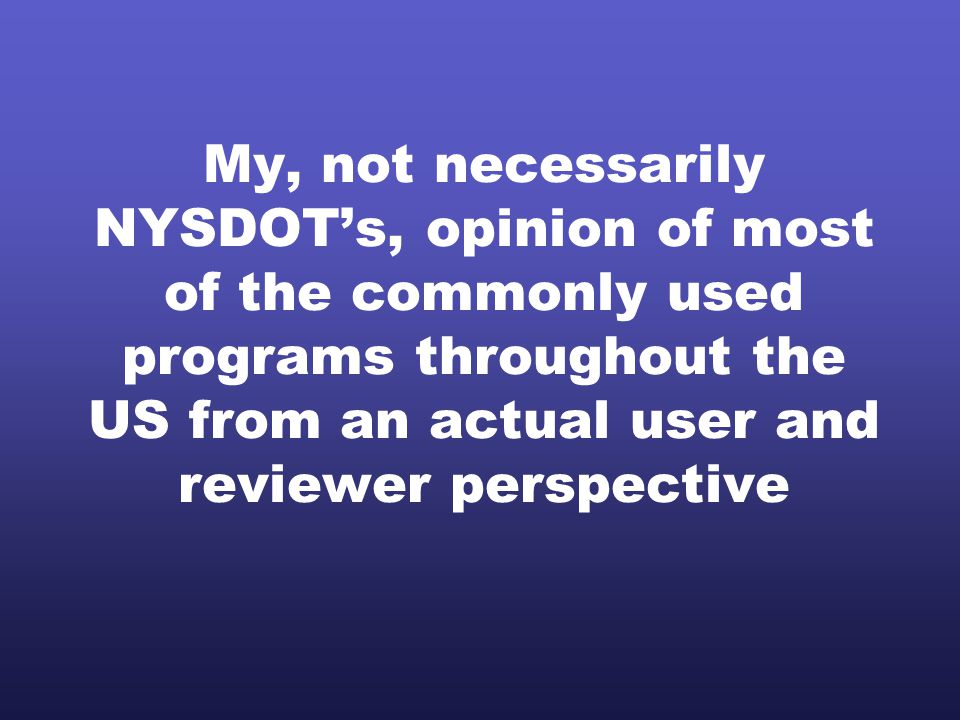 My, not necessarily NYSDOT's, opinion of most of the commonly used programs throughout the US from an actual user and reviewer perspective