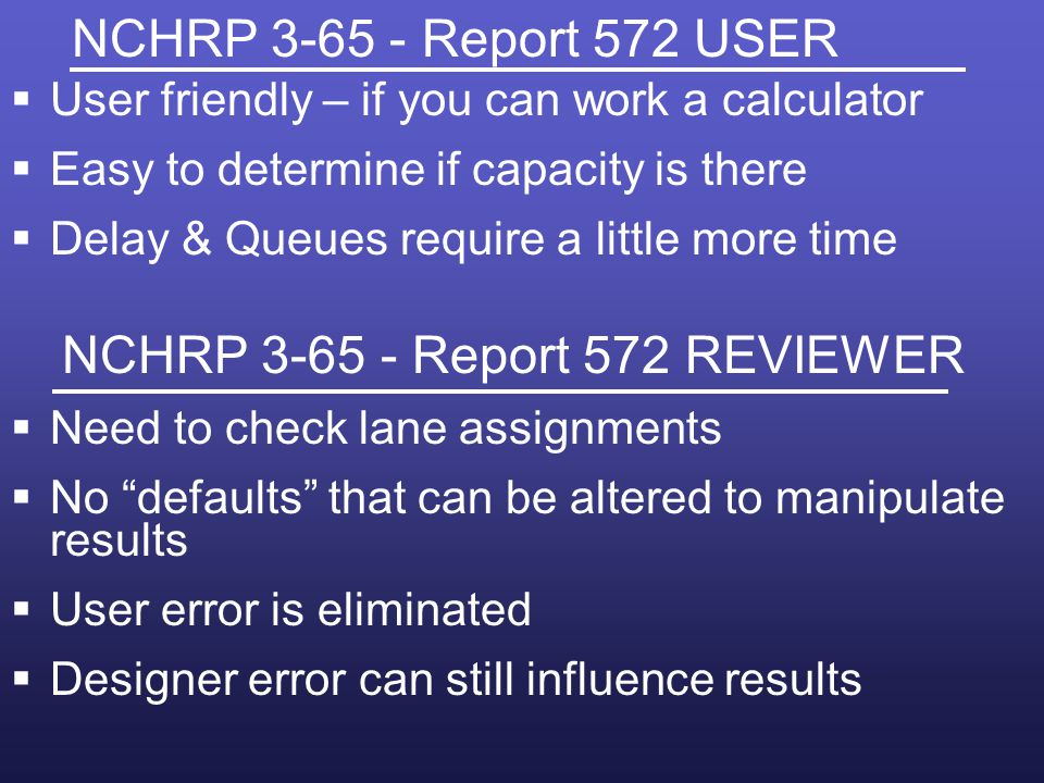 NCHRP 3-65 - Report 572 USER User friendly – if you can work a calculator. Easy to determine if capacity is there.