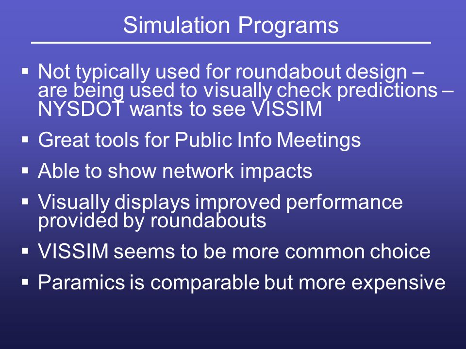 Simulation Programs Not typically used for roundabout design – are being used to visually check predictions – NYSDOT wants to see VISSIM.