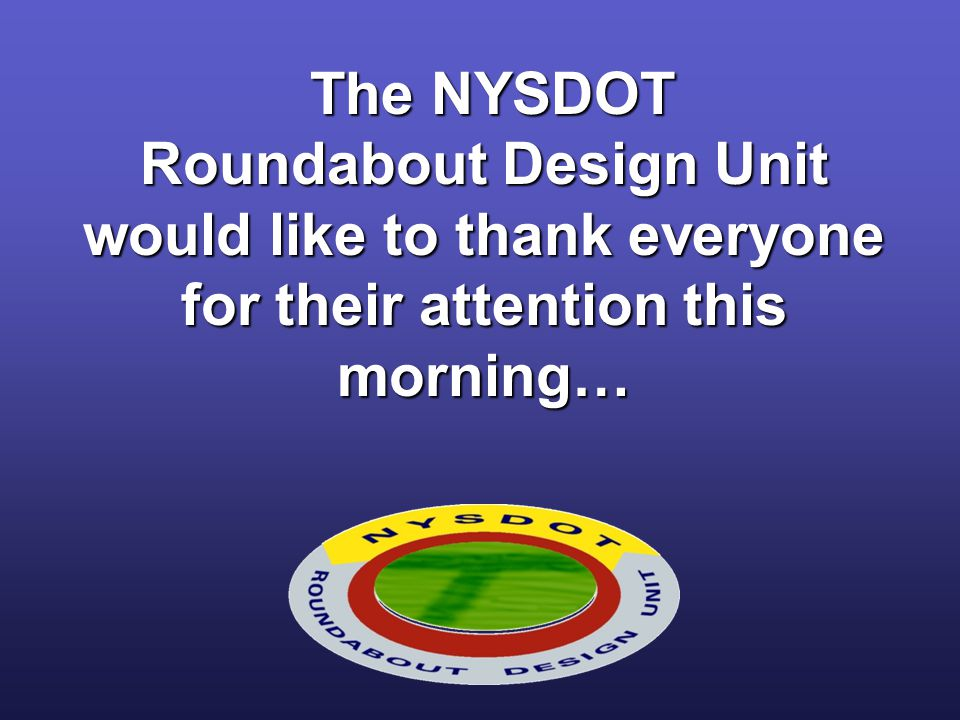 The NYSDOT Roundabout Design Unit would like to thank everyone for their attention this morning…