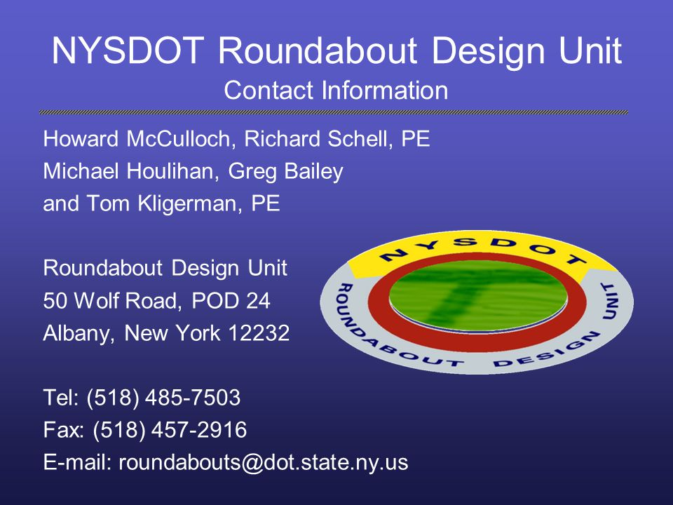 NYSDOT Roundabout Design Unit Contact Information Howard McCulloch, Richard Schell, PE. Michael Houlihan, Greg Bailey.
