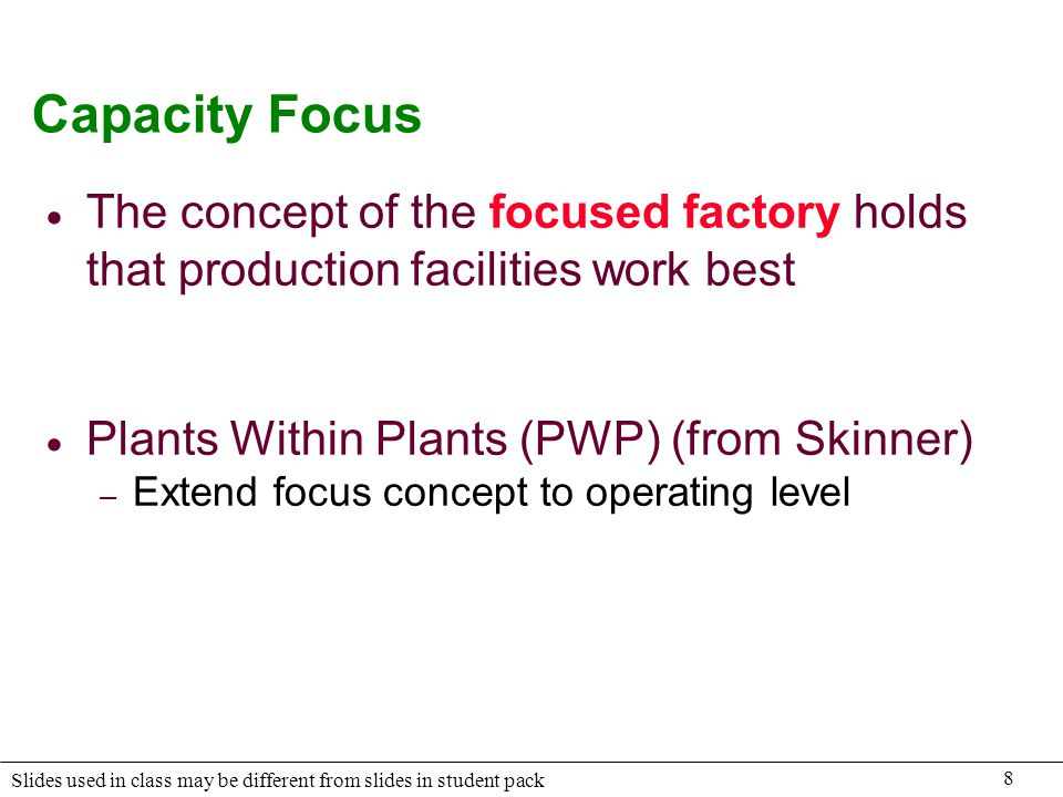 Capacity Focus The concept of the focused factory holds that production facilities work best. Plants Within Plants (PWP) (from Skinner)