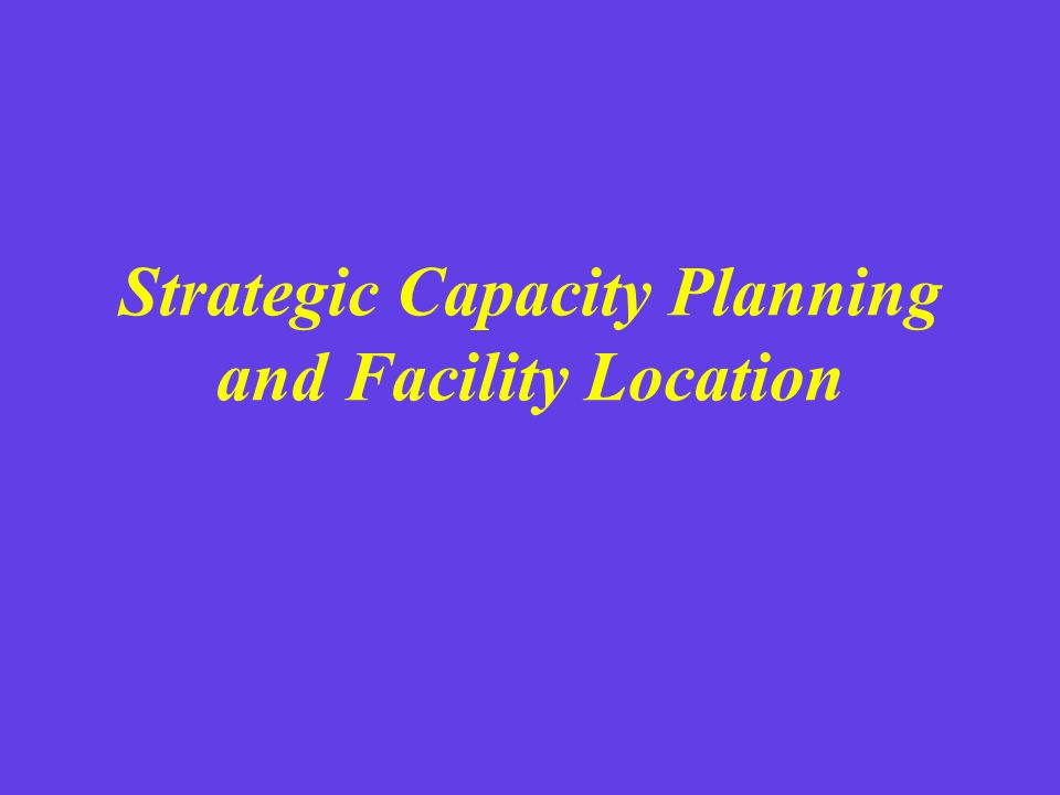 Strategic Capacity Planning and Facility Location