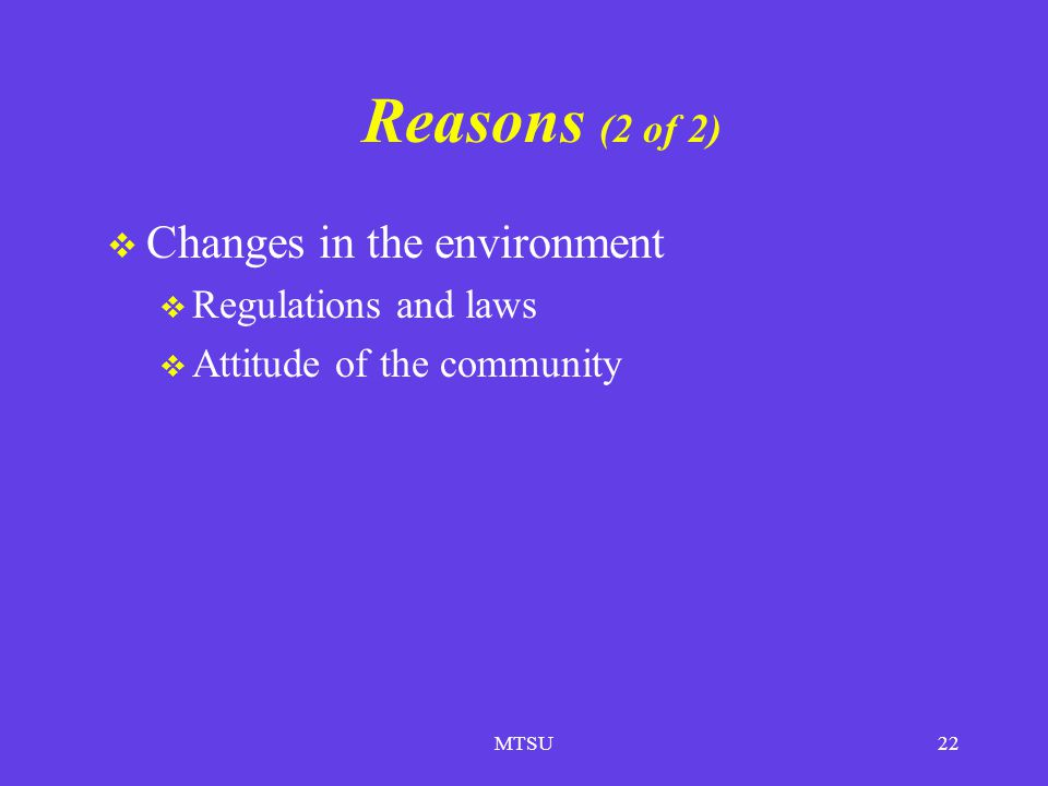Reasons (2 of 2) Changes in the environment Regulations and laws