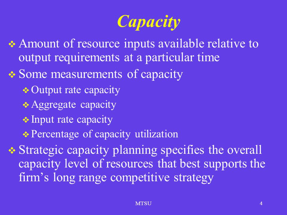 Capacity Amount of resource inputs available relative to output requirements at a particular time. Some measurements of capacity.