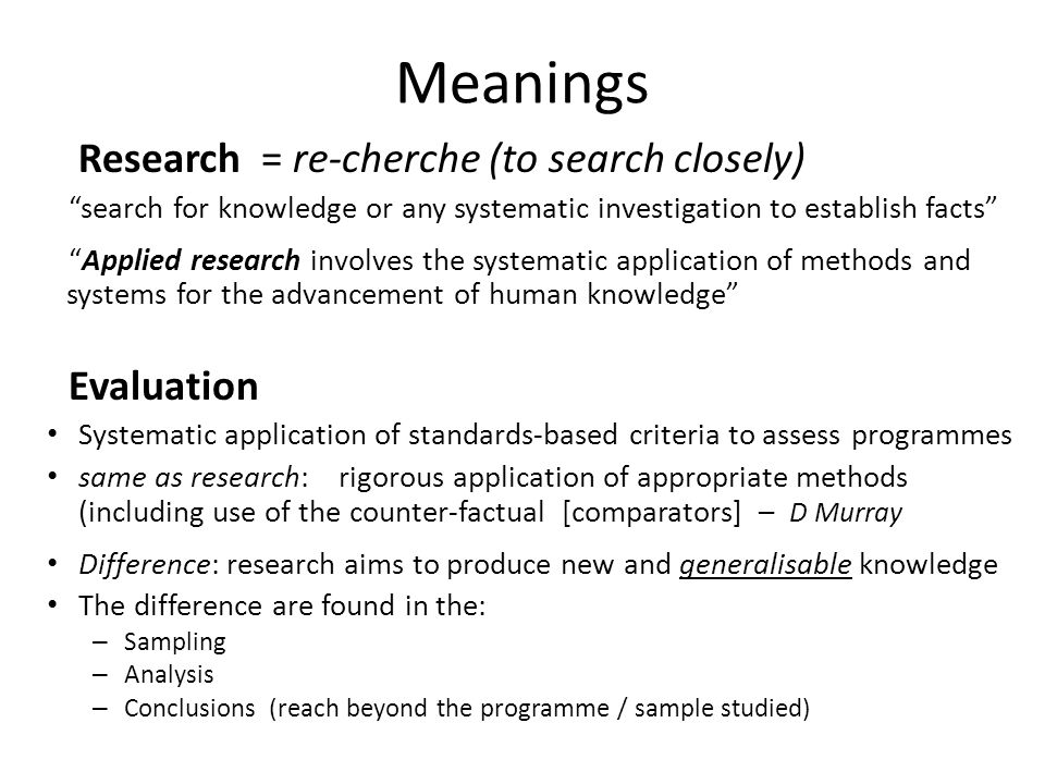 Meanings Research = re-cherche (to search closely) Evaluation