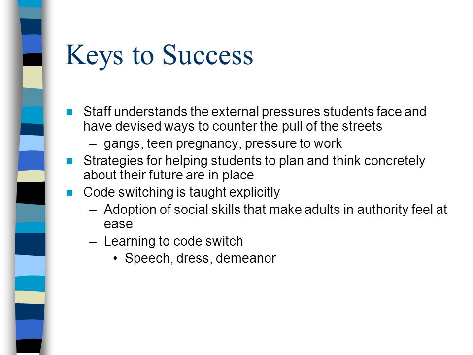 Keys to Success Staff understands the external pressures students face and have devised ways to counter the pull of the streets.