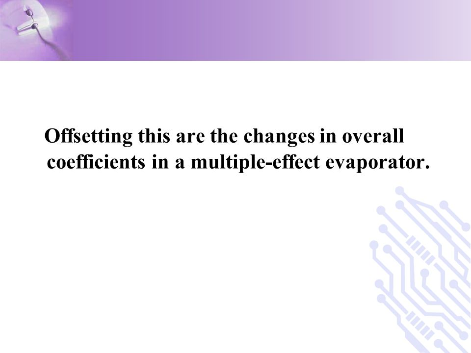 Offsetting this are the changes in overall coefficients in a multiple-effect evaporator.