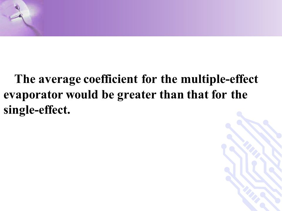 The average coefficient for the multiple-effect evaporator would be greater than that for the single-effect.