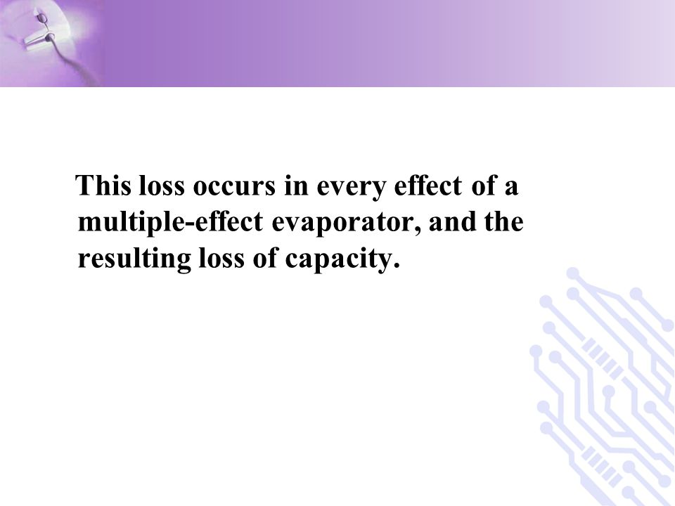 This loss occurs in every effect of a multiple-effect evaporator, and the resulting loss of capacity.