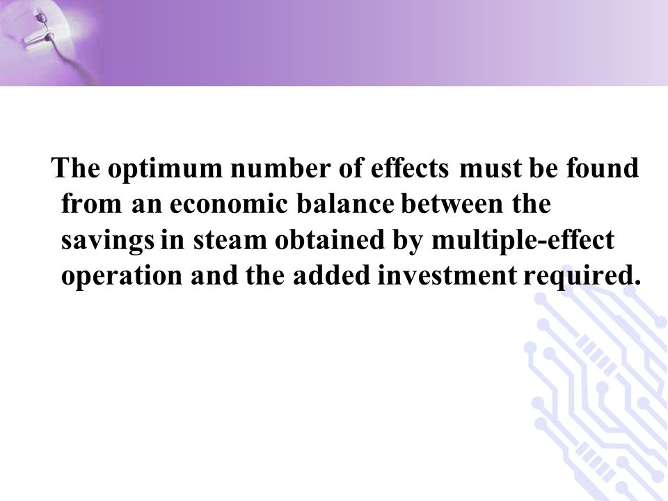 The optimum number of effects must be found from an economic balance between the savings in steam obtained by multiple-effect operation and the added investment required.