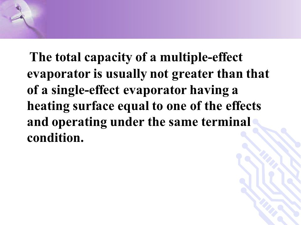 The total capacity of a multiple-effect evaporator is usually not greater than that of a single-effect evaporator having a heating surface equal to one of the effects and operating under the same terminal condition.