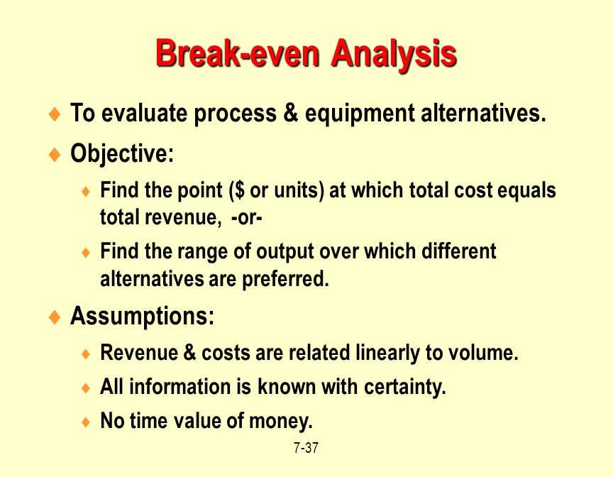 Break-even Analysis To evaluate process & equipment alternatives.