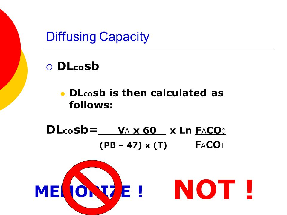 NOT ! MEMORIZE ! Diffusing Capacity DLcosb DLcosb= VA x 60 x Ln FACO0