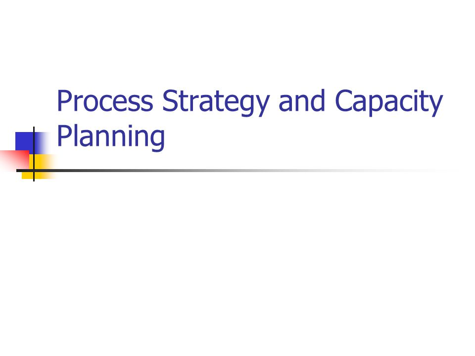 Process Strategy and Capacity Planning