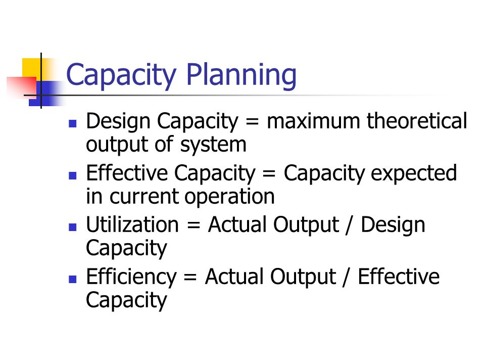 Capacity Planning Design Capacity = maximum theoretical output of system. Effective Capacity = Capacity expected in current operation.