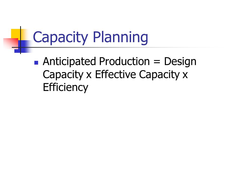 Capacity Planning Anticipated Production = Design Capacity x Effective Capacity x Efficiency
