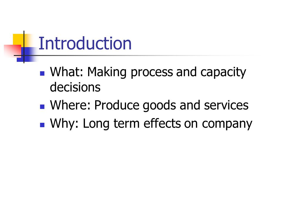 Introduction What: Making process and capacity decisions