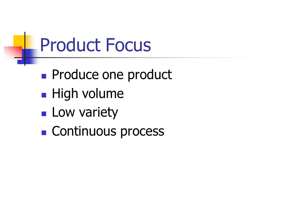Product Focus Produce one product High volume Low variety
