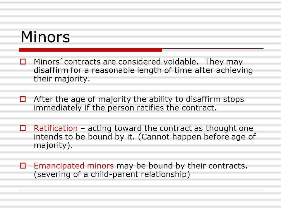 Minors Minors' contracts are considered voidable. They may disaffirm for a reasonable length of time after achieving their majority.