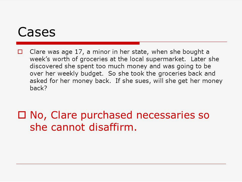 Cases No, Clare purchased necessaries so she cannot disaffirm.