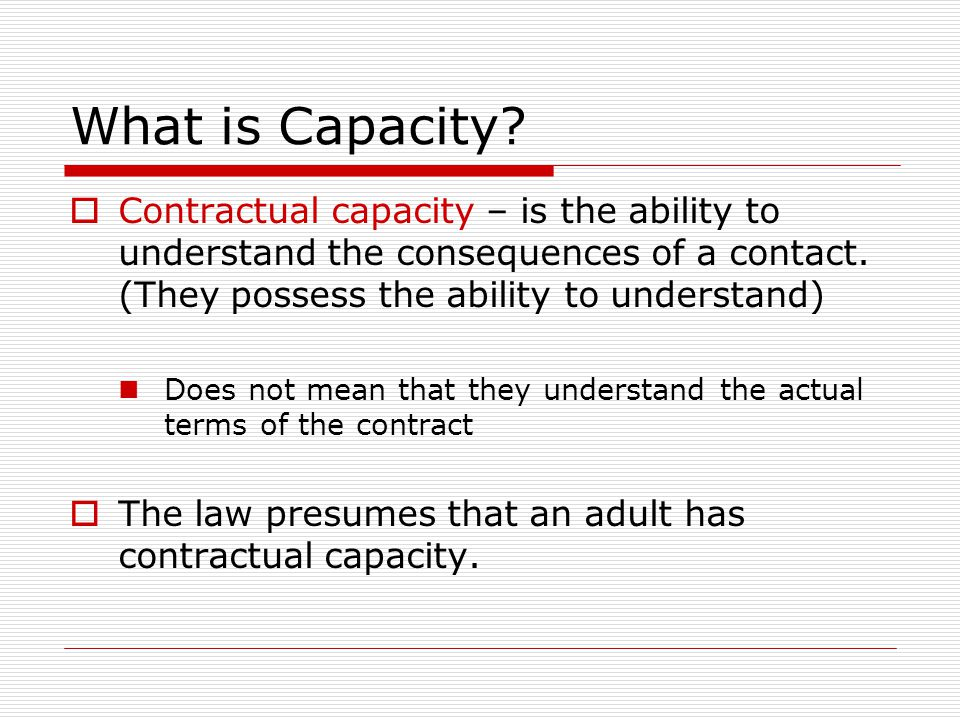 What is Capacity Contractual capacity – is the ability to understand the consequences of a contact. (They possess the ability to understand)