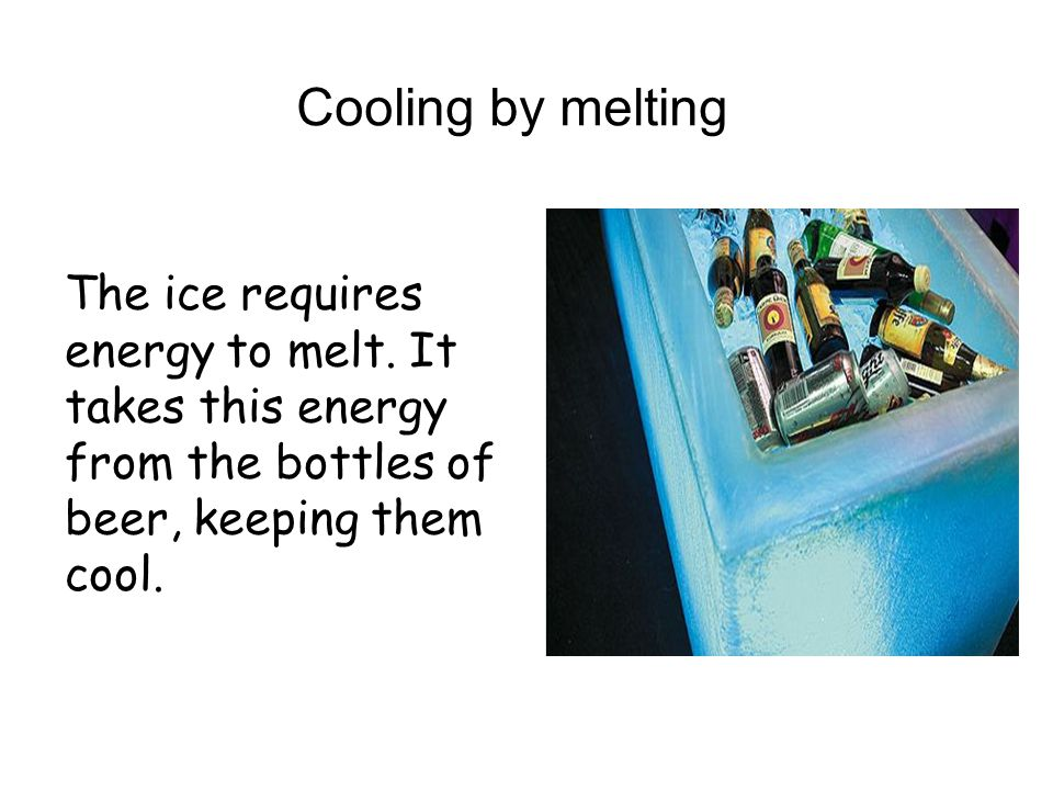 Cooling by melting The ice requires energy to melt.