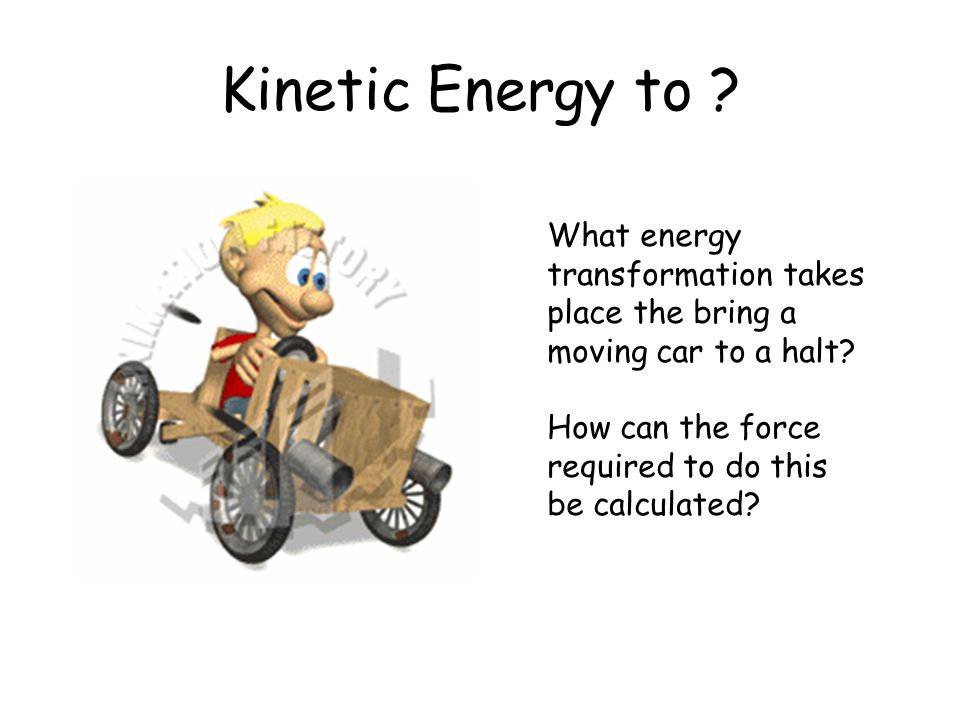 Kinetic Energy to . What energy transformation takes place the bring a moving car to a halt.