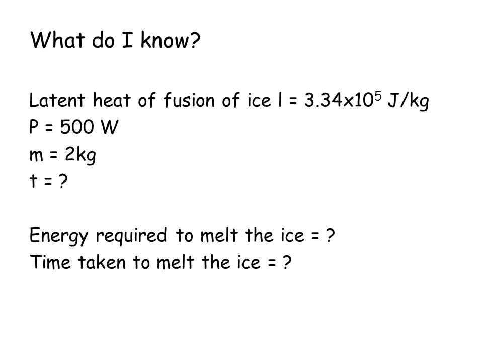 What do I know Latent heat of fusion of ice l = 3.34x105 J/kg