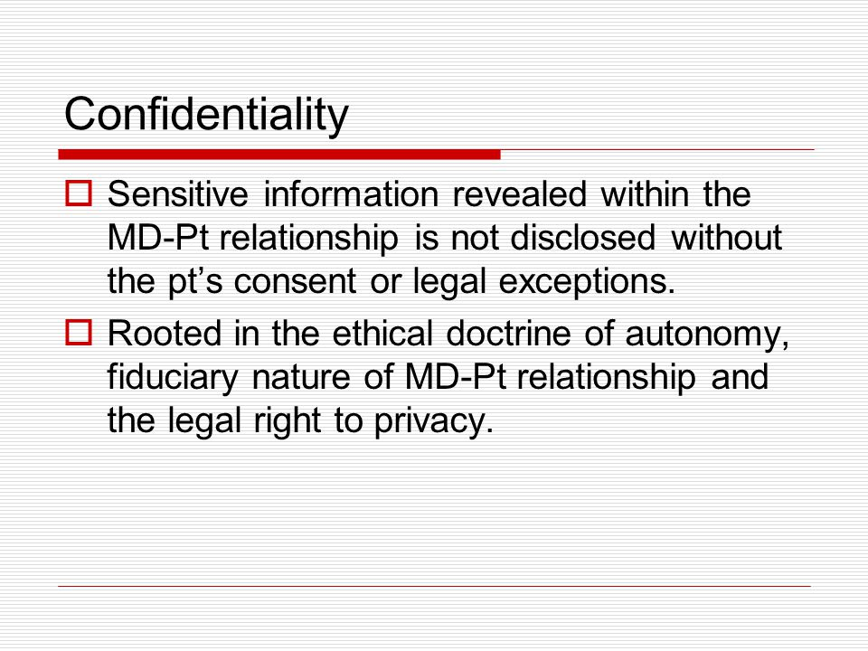 Confidentiality Sensitive information revealed within the MD-Pt relationship is not disclosed without the pt's consent or legal exceptions.