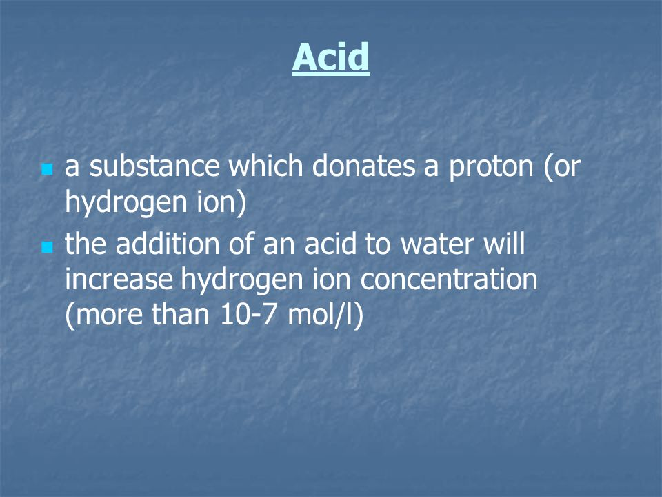 Acid a substance which donates a proton (or hydrogen ion)