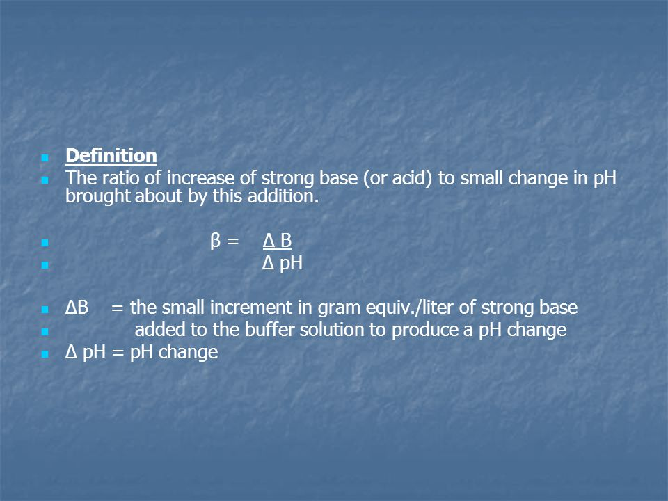 Definition The ratio of increase of strong base (or acid) to small change in pH brought about by this addition.
