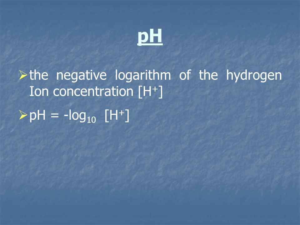 pH the negative logarithm of the hydrogen Ion concentration [H+]