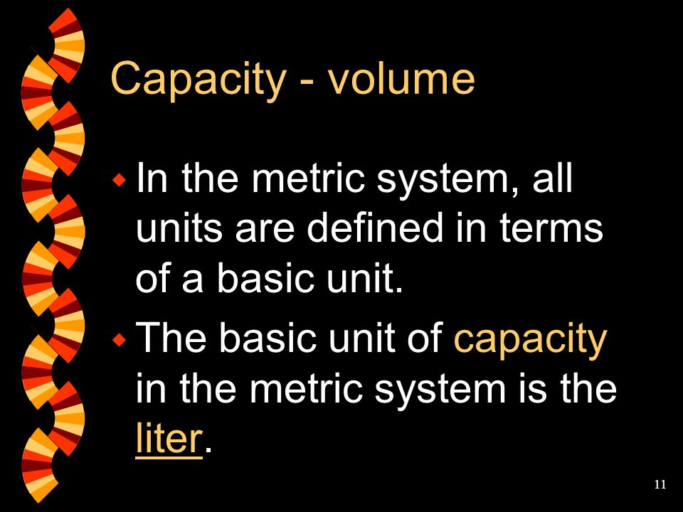 Capacity - volume In the metric system, all units are defined in terms of a basic unit.