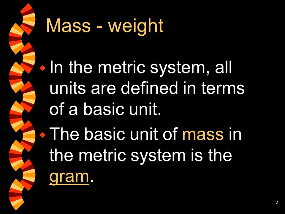 Mass - weight In the metric system, all units are defined in terms of a basic unit.