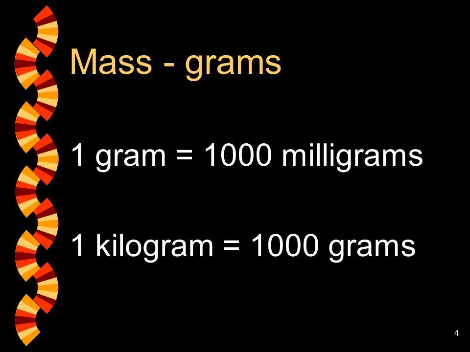 Mass - grams 1 gram = 1000 milligrams 1 kilogram = 1000 grams