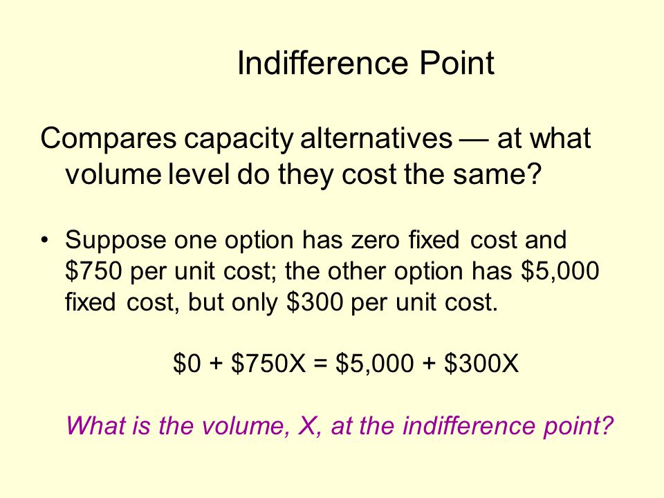 Indifference Point Compares capacity alternatives — at what volume level do they cost the same