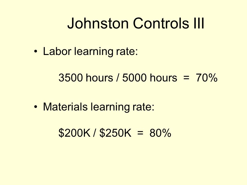 Johnston Controls III Labor learning rate: 3500 hours / 5000 hours = 70% Materials learning rate: $200K / $250K = 80%