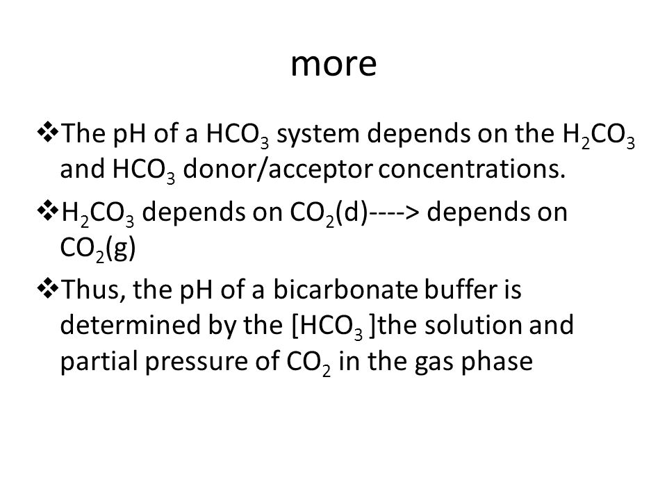 more The pH of a HCO3 system depends on the H2CO3 and HCO3 donor/acceptor concentrations. H2CO3 depends on CO2(d)----> depends on CO2(g)