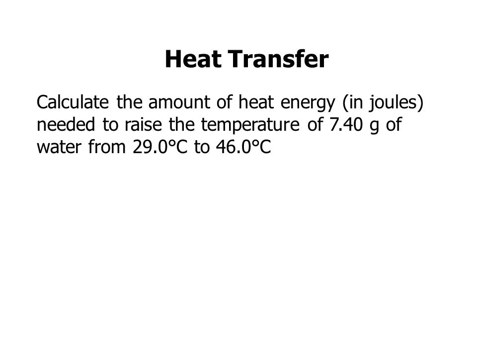 Heat Transfer Calculate the amount of heat energy (in joules) needed to raise the temperature of 7.40 g of water from 29.0°C to 46.0°C.