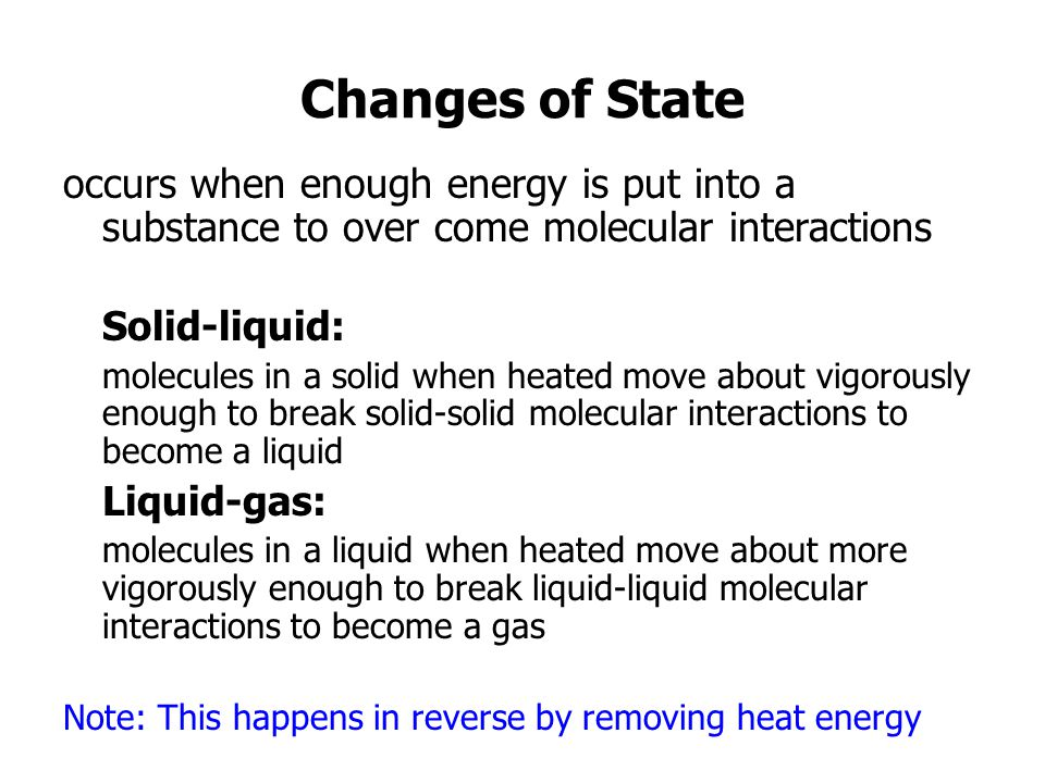 Changes of State occurs when enough energy is put into a substance to over come molecular interactions.