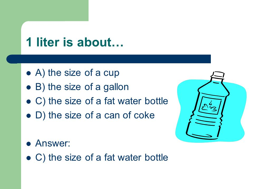 1 liter is about… A) the size of a cup B) the size of a gallon