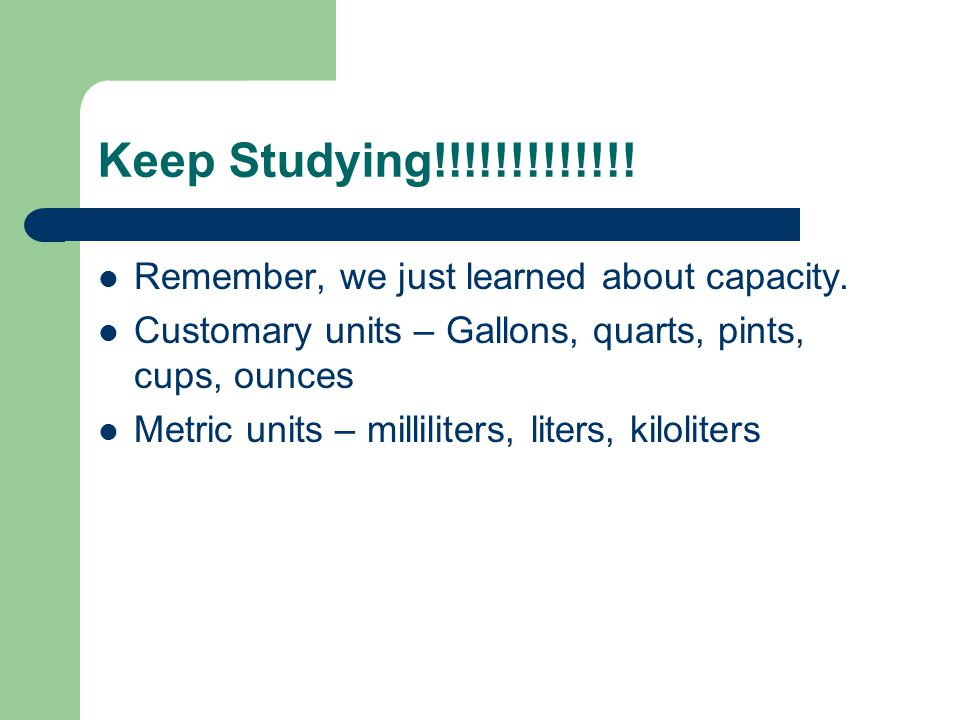 Keep Studying!!!!!!!!!!!!! Remember, we just learned about capacity.