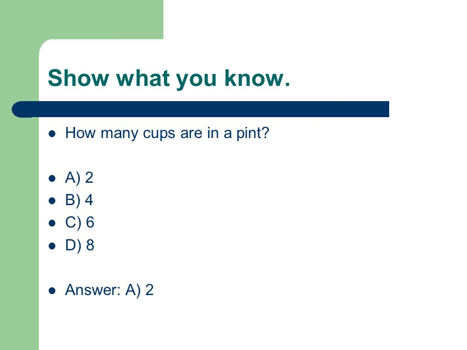 Show what you know. How many cups are in a pint A) 2 B) 4 C) 6 D) 8