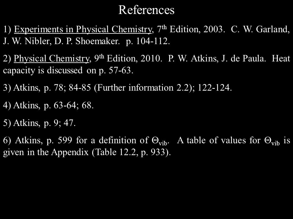 References 1) Experiments in Physical Chemistry, 7th Edition, 2003. C. W. Garland, J. W. Nibler, D. P. Shoemaker. p. 104-112.