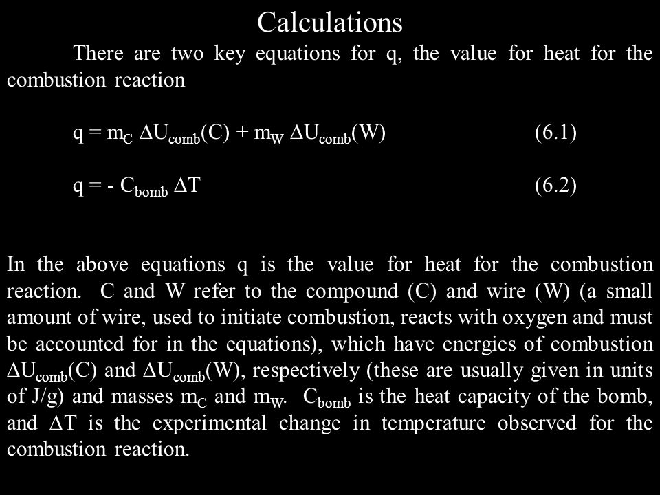 Calculations There are two key equations for q, the value for heat for the combustion reaction. q = mC Ucomb(C) + mW Ucomb(W) (6.1)