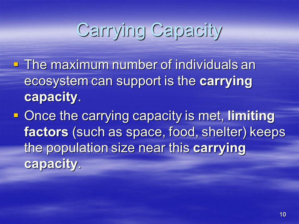 Carrying Capacity The maximum number of individuals an ecosystem can support is the carrying capacity.