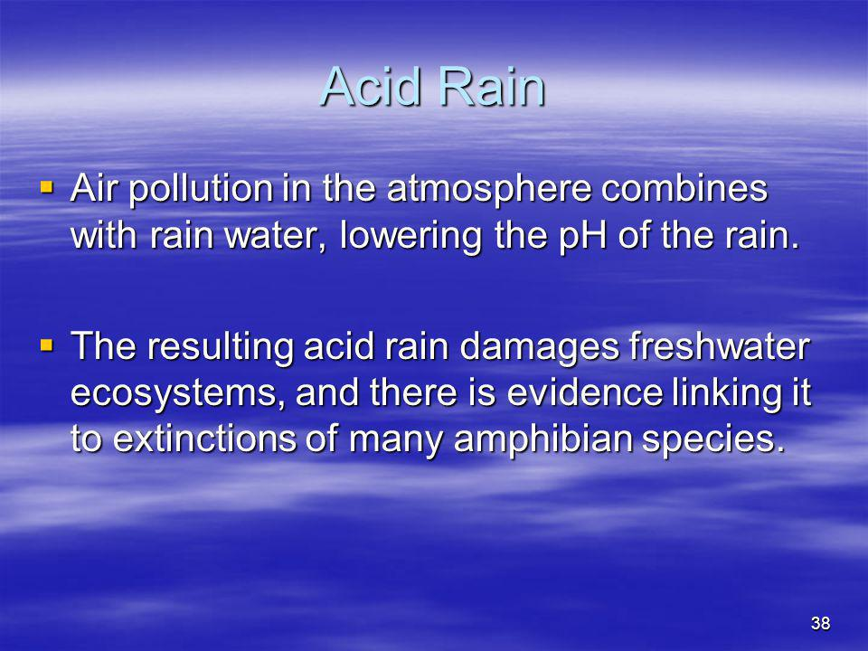 Acid Rain Air pollution in the atmosphere combines with rain water, lowering the pH of the rain.